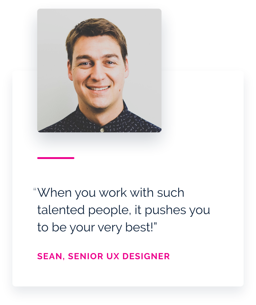When you work with such talented people. It pushes you to be your very best! Sean, Senor UX designer